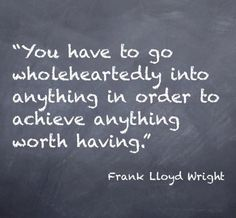 """""""You have to go wholeheartedly into anything in order to achieve anything worth having."""" – Frank Lloyd Wright #quotes"""