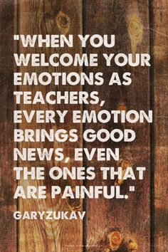 """""""When you welcome your emotions as teachers, every emotion brings good news, even the ones that are painful."""" ~ quote by Gary Zukav Wise Quotes, Great Quotes, Quotes To Live By, Inspirational Quotes, Gary Zukav, Emotional Intelligence, New People, Deep Thoughts, Cool Words"""