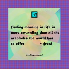 Reed's thought of the day for Friday, May 19, 2017: finding meaning in life is more rewarding than all the accolades the world has to offer ~ tjreed