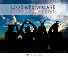 LOVE who you ARE, LOVE what you DO.
