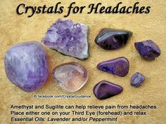 Crystals for Headache relief — Amethyst and Sugilite can help relieve pain from headaches. Place either one on your Third Eye (forehead) and relax. Essential Oils: Lavender and/or Peppermint Crystal Healing Stones, Crystal Magic, Stones And Crystals, Gem Stones, Crystal Guide, Chakra Crystals, Chakra Stones, Natural Crystals, Minerals And Gemstones