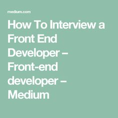 How To Interview a Front End Developer – Front-end developer – Medium