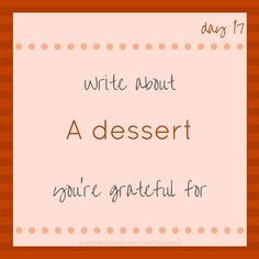 """""""Write about A dessert you're grateful for."""" Tools and tips about how to be successful as a woman, in your career and/or in business. These tools work well with success, motivation and inspirational quotes. For more great inspiration follow us at 1StrongWoman."""