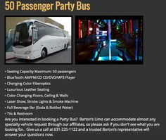 Featured Barton's Vehicle: Check out our specialty vehicle, our 50 passenger party bus.  Are you interested in booking a Party Bus? Barton's Limo can accommodate almost any specialty vehicle request through our affiliates, so please ask if you don't see what you are looking for. Give us a call at 631-225-1122 and a trusted Barton's representative will answer your questions now.