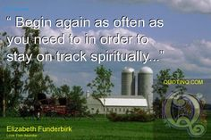 """ Begin again as often as you need to in order to stay on track spiritually..."" - quotinq"