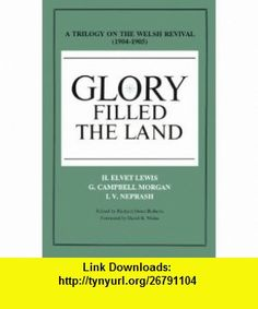 Glory Filled the Land  A Trilogy on the Welsh Revival of 1904-1905 (9780926474000) H. Elvet Lewis, G. Campbell Morgan, I. V. Neprash , ISBN-10: 0926474006  , ISBN-13: 978-0926474000 ,  , tutorials , pdf , ebook , torrent , downloads , rapidshare , filesonic , hotfile , megaupload , fileserve