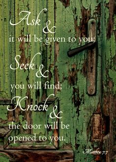 """Ask and it will be given to you, Seek and you will find; knock and the door will be opened to you."" Matt 7:7. We serve a loving and generous God, make your requests known to God."