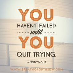 You haven't failed until you quit trying http://www.breathofoptimism.com/