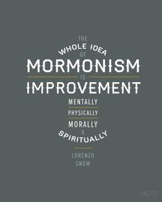 Mormonism = Improvement....my new philosophy.. be the person you eventually want to be now.  how do you see yourself acting in 20 years?