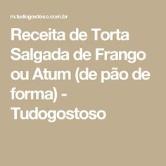 Receita de Torta Salgada de Frango ou Atum (de pão de forma) - Tudogostoso