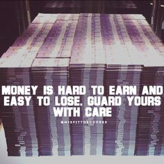 Money is hard to earn and easy to lose. Guard yours with care.