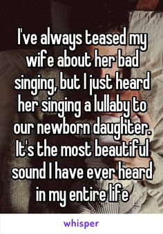 I've always teased my wife about her bad singing, but I just heard her singing a lullaby to our newborn daughter. It's the most beautiful sound I have ever heard in my entire life