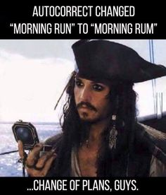 Johnny Depp as Captain Jack Sparrow on the way it feels when your autocorrect changes Morning Run to Morning Rum.