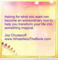 Asking for what you want can become an extraordinary tool to help you transform your life into something magical. ~ Joy Chudacoff