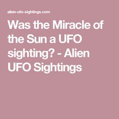 Was the Miracle of the Sun a UFO sighting? - Alien UFO Sightings