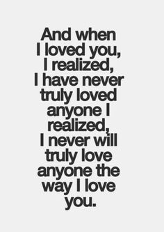 "Love quote idea - ""And when I loved you, I realized, I have never truly loved anyone. I realized, I never will truly love anyone the way I love you"" - love quotes for him {Courtesy of Godfather Style}"