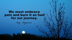 We must embrace pain and burn it as fuel for our journey.-Kenji Miyazawa