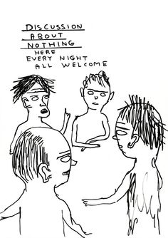 David Shrigley / HAHA! It's like the psych. ward when they require that you attend those particularly stupid meetings -- the meetings where patients are allowed to complain about things like the toilet paper...AM.