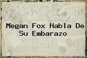 http://tecnoautos.com/wp-content/uploads/imagenes/tendencias/thumbs/megan-fox-habla-de-su-embarazo.jpg Megan Fox. Megan Fox habla de su embarazo, Enlaces, Imágenes, Videos y Tweets - http://tecnoautos.com/actualidad/megan-fox-megan-fox-habla-de-su-embarazo/