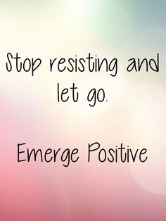 """Pastor Rick Warren often says, """"Let Go and Let God"""".  I love this saying because it is a gateway to peace and living a better life.  As human beings we like to feel in control.  But often we get in our own way.  It's time to stop resisting what life has put in front of you.  Take a deep breath and just stop.  Resistance is the cause of most suffering, so when you stop resisting, you'll feel lighter, freer and peaceful.  Emerge Positive"""