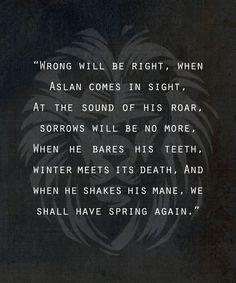 Aslan the lion, King and creator of Narnia. I love aslan because C. Lewis uses him as a figure of Christ in the Narnia books. The symbolism is everywhere and it's a beautiful thing Aslan Quotes, Movie Quotes, Book Quotes, Life Quotes, Cs Lewis, Great Quotes, Inspirational Quotes, Happy Quotes, Chronicles Of Narnia