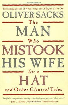 Man Who Mistook his Wife for a Hat Here Dr. Sacks recounts the case histories of patients lost in the bizarre, apparently inescapable world of neurological
