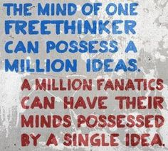 The mind of one freethinker can possess a million ideas. A million fanatics can have their minds possessed by a single idea.