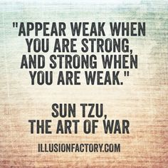"""Great Quotes - """"Appear weak when you are strong and strong when you are weak."""" Sun Tzu, The Art of War"""