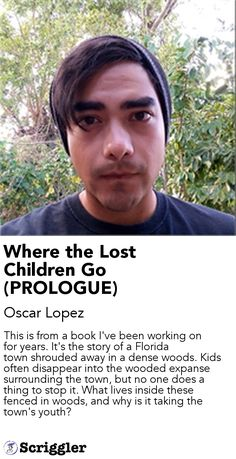 Where the Lost Children Go (PROLOGUE) by Oscar Lopez https://scriggler.com/detailPost/story/56294 This is from a book I've been working on for years. It's the story of a Florida town shrouded away in a dense woods. Kids often disappear into the wooded expanse surrounding the town, but no one does a thing to stop it. What lives inside these fenced in woods, and why is it taking the town's youth?