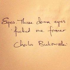 Eyes. Those damn eyes fucked me forever. ~Charles Bukowski