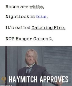 Roses are white, Nightlock is blue, It's called Catching Fire, NOT Hunger Games 2!!!! :) LOVE<3