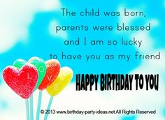 The child was born, parents were blessed and I am so lucky to have you as my friend. Happy Birthday to you #cute #birthday #sayings #quotes #messages #wording #cards #wishes #happybirthday