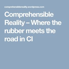 Comprehensible Reality – Where the rubber meets the road in CI