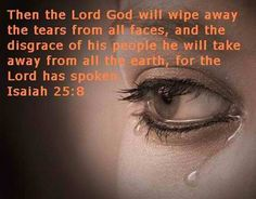 ✞ ♥ ✞ ♥ ✞  God will wipe the tears from every face . He will remove every sign of disgrace  f rom His people , wherever they are . Yes ! God says so ! ✞ ♥ ✞ ♥ ✞