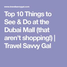 Top 10 Things to See & Do at the Dubai Mall (that aren't shopping!) | Travel Savvy Gal