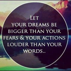 Let your dreams be bigger than your fears & your actions louder than your words