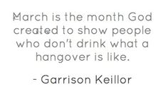 """""""March is the month God created to show people who don't drink what a hangover is like."""" - Garrison Keillor"""