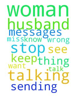 I pray my husband will stop talking to this woman I - I pray my husband will stop talking to this woman I dont know why she keep sending him messages that she miss him and want to see him I pray he will not talk to her again I pray God help me not to do the wrong thing  Posted at: https://prayerrequest.com/t/R3C #pray #prayer #request #prayerrequest