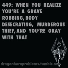 """""""Dragonborn Problems: When you realize you're a grave-robbing, body-desecrating, murderous thief, and you're okay with that."""" Posted by dragonbornproblems on Tumblr.com."""
