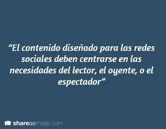 """""""El contenido diseñado para las redes sociales deben centrarse en las necesidades del lector, el oyente, o el espectador"""""""