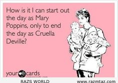 How can I start out the day as Mary Poppins, only to end the day as Cruella Deville???