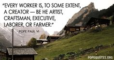 """Every worker is, to some extent, a creator—be he artist, craftsman, executive, laborer or farmer.""  – Pope Paul VI"
