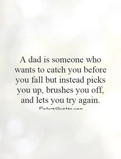A dad is someone who wants to catch you before you fall but instead picks you up, brushes you off, and lets you try again. Great Dad Quotes, Father Quotes, Try Again Quotes, Pick Yourself Up, You Tried, Travel Quotes, Mom And Dad, Picture Quotes, Fathers Day