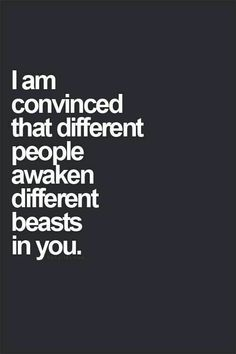 I am convinced that different people awaken different beasts in you