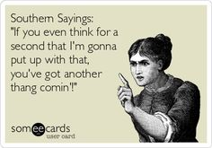 Southern Sayings: 'If you even think for a second that I'm gonna put up with that, you've got another thang comin'!' = your thought/belief is about to be changed by external forces/circumstances) Thing is threatening (like a fist, slap, belt whoopin') and Think is a warning (you better change your mind)
