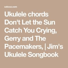 Ukulele chords Don't Let the Sun Catch You Crying, Gerry and The Pacemakers, | Jim's Ukulele Songbook