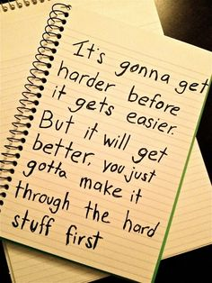 It's gonna get harder before it gets easier. But it will get better, you just gotta make it through the hard stuff first. :)