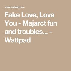 Fake Love, Love You - Majarct fun and troubles... - Wattpad