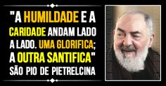 """""""A humildade e a caridade andam lado a lado. Uma glorifica; a outra santifica."""" SãoPiodePietrelcina"""