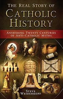 Book Reviews and More: The Real Story of Catholic History Answering Twenty Centuries of Anti-Catholic Myths - Steve Weidenkopf